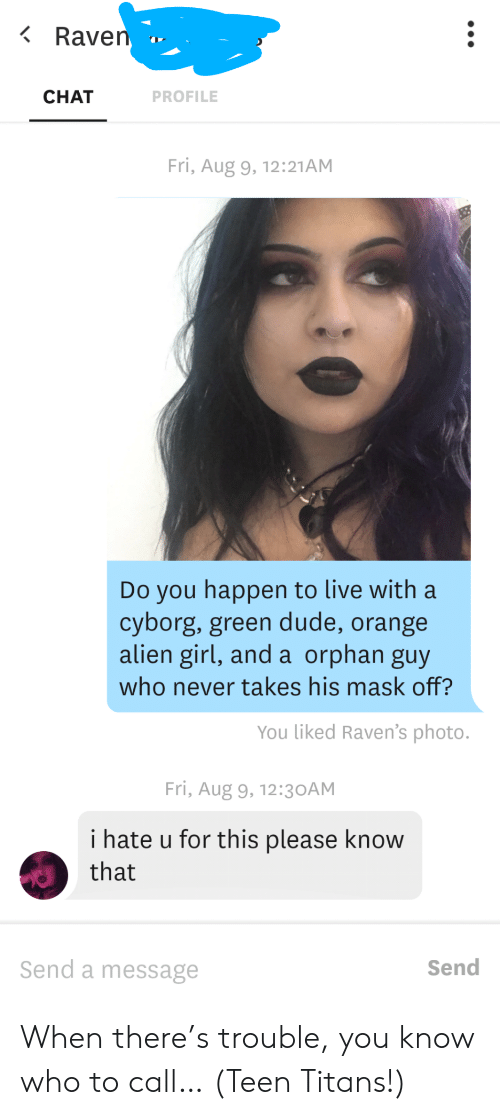 Dude, Teen Titans, and Alien: Raven  CHAT  PROFILE  Fri, Aug 9, 12:21AM  Do you happen to live with a  cyborg, green dude, orange  alien girl, and a orphan guy  who never takes his mask off?  You liked Raven's photo.  Fri, Aug 9, 12:3 OAM  i hate u for this please know  that  Send a message  Send When there's trouble, you know who to call… (Teen Titans!)