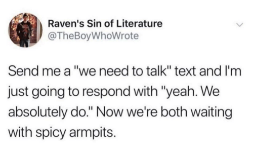 "literature: Raven's Sin of Literature  @TheBoyWhoWrote  Send me a ""we need to talk"" text and I'm  just going to respond with ""yeah. We  absolutely do."" Now we're both waiting  with spicy armpits."