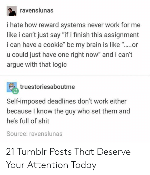 "Arguing, Logic, and Shit: ravenslunas  i hate how reward systems never work for me  like i can't just say ""if i finish this assignment  i can have a cookie"" bc my brain is like ""..or  u could just have one right now"" and i can't  argue with that logic  truestoriesaboutme  Self-imposed deadlines don't work either  because I know the guy who set them and  he's full of shit  Source: ravenslunas 21 Tumblr Posts That Deserve Your Attention Today"