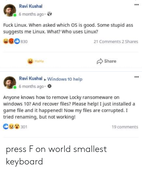 File: Ravi Kushal  6 months ago-  Fuck Linux. When asked which OS is good. Some stupid ass  suggests me Linux. What? Who uses Linux?  830  21 Comments 2 Shares  Share  HaHa  Ravi Kushal Windows 10 help  6 months ago  Anyone knows how to remove Locky ransomeware on  windows 10? And recover files? Please help! I just installed a  game file and it happened! Now my files are corrupted. I  tried renaming, but not working!  301  19 comments press F on world smallest keyboard