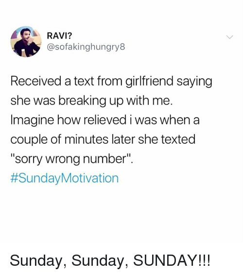 "Memes, Sorry, and Text: RAVI?  @sofakinghungry8  Received a text from girlfriend saying  she was breaking up with me.  Imagine how relieved i was when a  couple of minutes later she texted  ""sorry wrong number"".  Sunday, Sunday, SUNDAY!!!"