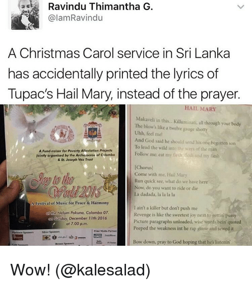 Bowing Down: Ravindu Thimantha G  alamRavindu  A Christmas Carol service in Sri Lanka  has accidentally printed the lyrics of  Tupac's Hail Mary, instead of the prayer.  HAIL MARY  Makaveli in this... Kiluminati, all through your tody  The blow's like a twelve gauge shotty  Uhh, feel me!  And God said he should send his one begotten son  To lead the wild into the way of the man  A Fund-raiser for Poverty Alleviation Prolects  Follow me eat my  nesh dan and my  jointly organised by the Archdiocese of calombo  & St. Joseph Voz Trust  [Chorus)  Come with me, Hai  Mary  Run quick see, what do we have here  Now, do you want to ride or die  La dadada, la la la la  A Festival of Music for Peace & Harmony  I ain't a killer but don't push me  the Nelum kuna, Colombo 07.  Revenge is like the sweetest joy next to gettin pussy  nday, December 11th 2016  Picture paragraphs unloaded, wise words bein quoted  at 7.00 p.m.  Peeped the weakness int he rap game and sewed it  Bow down, pray to God hoping that he's listenin' Wow! (@kalesalad)