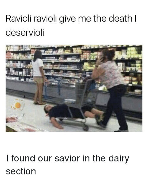 Ravioli Ravioli: Ravioli ravioli give me the death l  deservioli I found our savior in the dairy section