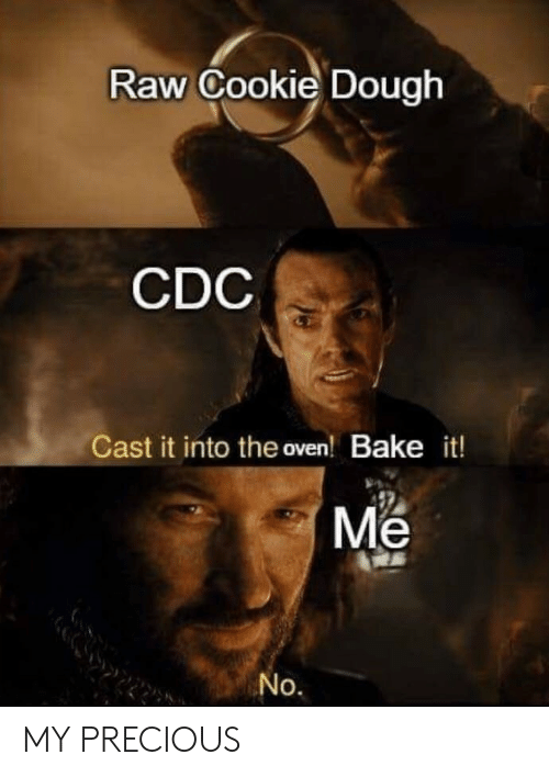 Precious, Cdc, and Cookie: Raw Cookie Dough  CDC  Cast it into the oven! Bake it!  Me  No. MY PRECIOUS