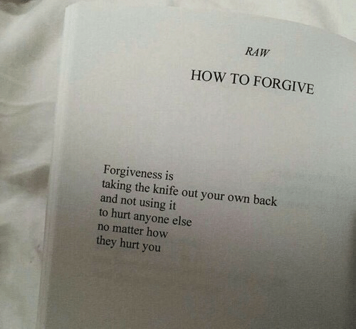 How To, Forgiveness, and Back: RAW  HOW TO FORGIVE  Forgiveness is  taking the knife out your own back  and not using it  to hurt anyone else  no matter how  they hurt yoru