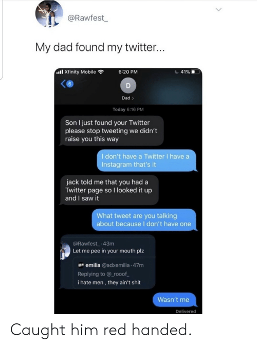 Told: @Rawfest  My dad found my twitter...  ll Xfinity Mobile  41%  6:20 PM  6  D  Dad>  Today 6:16 PM  Son I just found your Twitter  please stop tweeting we didn't  raise you this way  I don't have a Twitter I have a  Instagram that's it  jack told me that you had a  Twitter page so I looked it up  and I saw it  What tweet are you talking  about becauseI don't have one  @Rawfest 43m  Let me pee in your mouth plz  emilia @adxemilia 47m  Replying to @ rooof  i hate men, they ain't shit  Wasn't me  Delivered Caught him red handed.