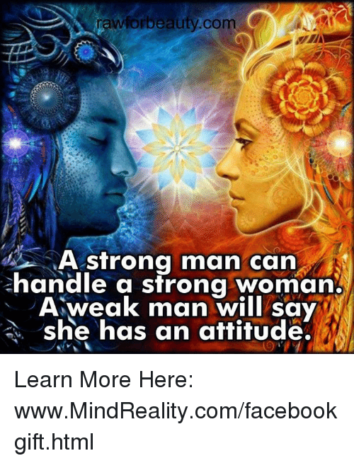 A Weak Man: rawforbeauty com  A strong man can  handle a strong woman.  A weak man will say  she has an attitude. Learn More Here: www.MindReality.com/facebookgift.html