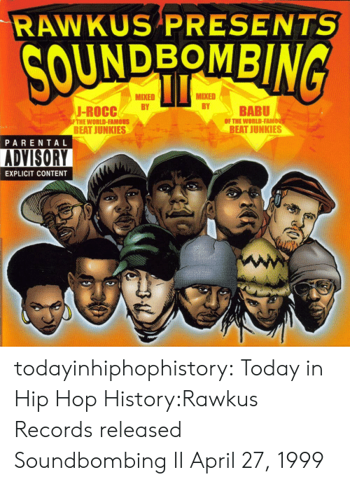 Junkies: RAWKUS PRESENTS  UNDBOMB  MIXED  MIXED  J-ROCCBY  BABU  OF THE WORLD-FAMO  FTHE WORLD-FAMOUS  BEAT JUNKIES  BEAT JUNKIES  PARENTAL  ADVISORY  EXPLICIT CONTENT todayinhiphophistory:  Today in Hip Hop History:Rawkus Records released Soundbombing II April 27, 1999