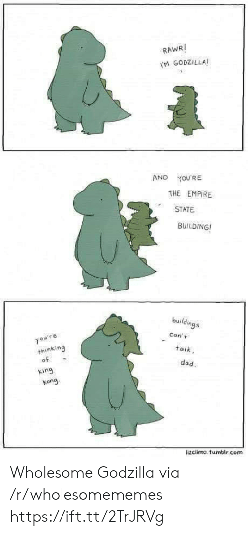 Dad, Empire, and Godzilla: RAWRI  M GODZILLA  AND  YOU'RE  THE EMPIRE  STATE  BUILDING  buildings  Con't  you're  +hinking  of  talk  dad.  king  kong  lizclimo. tumblr.com Wholesome Godzilla via /r/wholesomememes https://ift.tt/2TrJRVg