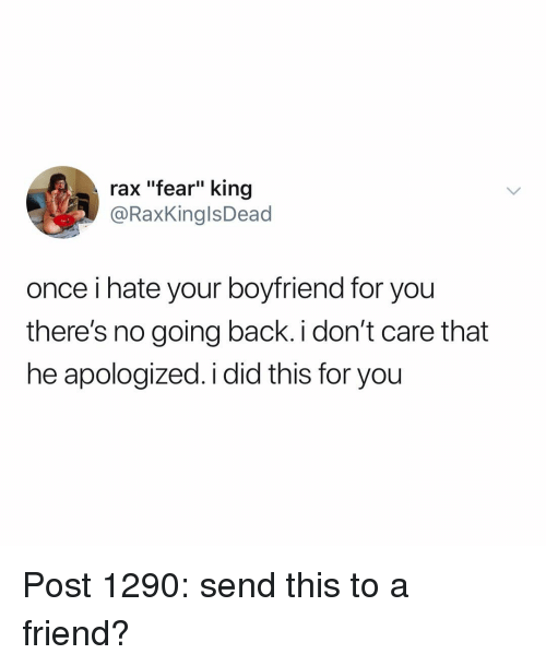 "Raxs: rax ""fear"" king  @RaxKinglsDead  once i hate your boyfriend for you  there's no going back i don't care that  he apologized. i did this for you Post 1290: send this to a friend?"