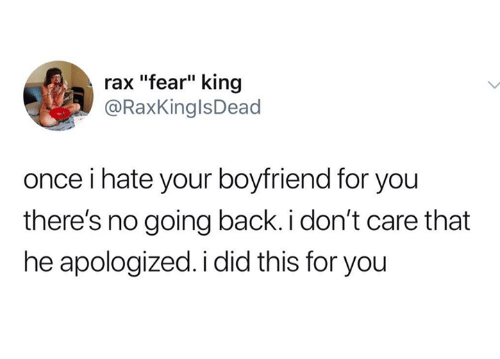 "Raxs: rax ""fear"" king  @RaxKinglsDead  once i hate your boyfriend for you  there's no going back. i don't care that  he apologized. i did this for you"