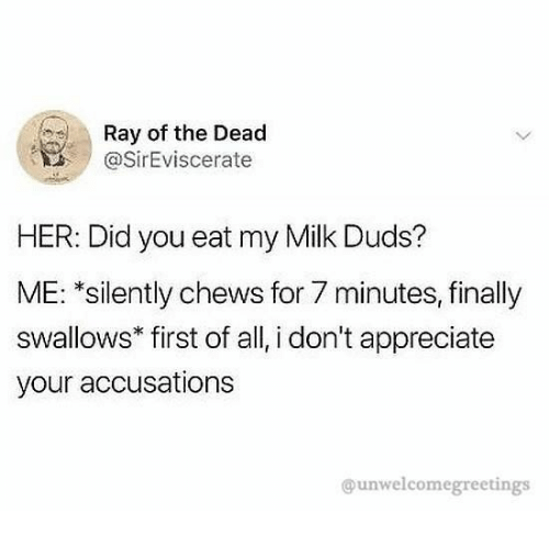 Appreciate, Her, and Milk: Ray of the Dead  @SirEviscerate  HER: Did you eat my Milk Duds?  ME: *silently chews for 7 minutes, finally  swallows* first of all, i don't appreciate  your accusations  @unwelcomegreetings