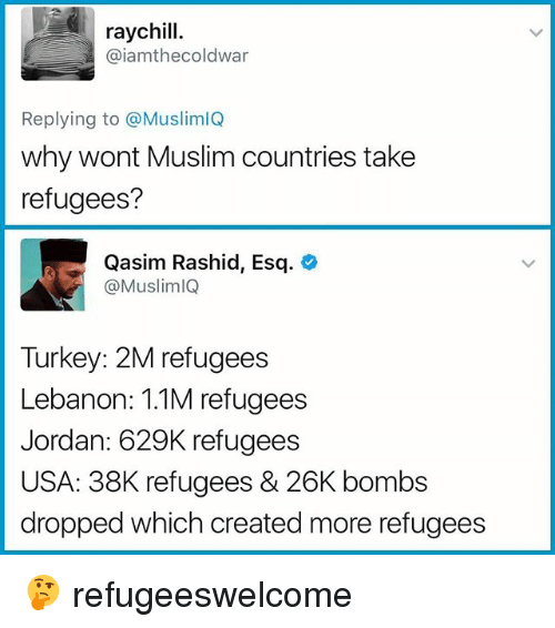 Turkeyism: raychill.  @iamthecoldwar  Replying to @MuslimlQ  why wont Muslim countries take  refugees?  Qasim Rashid, Esq.  @MuslimlQ  Turkey: 2M refugees  Lebanon: 1.1M refugees  Jordan: 629K refugees  USA: 38K refugees & 26K bombs  dropped which created more refugees 🤔 refugeeswelcome