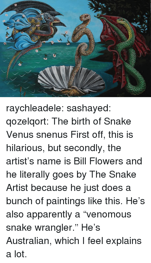 """Apparently, Paintings, and Tumblr: raychleadele: sashayed:  qozelqort: The birth of Snake Venus snenus   First off, this is hilarious, but secondly, the artist's name is Bill Flowers and he literally goes by The Snake Artist because he just does a bunch of paintings like this.     He's also apparently a """"venomous snake wrangler."""" He's Australian, which I feel explains a lot."""