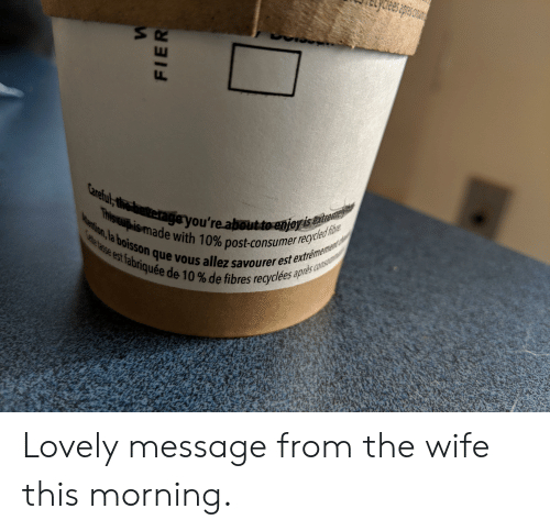 Lovely Message: rayou're.aboutoenjr  ade with 10% post-consumer recycle  que vous allez savourer est extf  tre  abriquéede 10% de fibres recyclées  re Lovely message from the wife this morning.