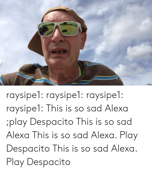 This Is So Sad Alexa Play Despacito: raysipe1: raysipe1:   raysipe1:   raysipe1:  This is so sad Alexa ;play Despacito  This is so sad Alexa    This is so sad Alexa. Play Despacito    This is so sad Alexa. Play Despacito