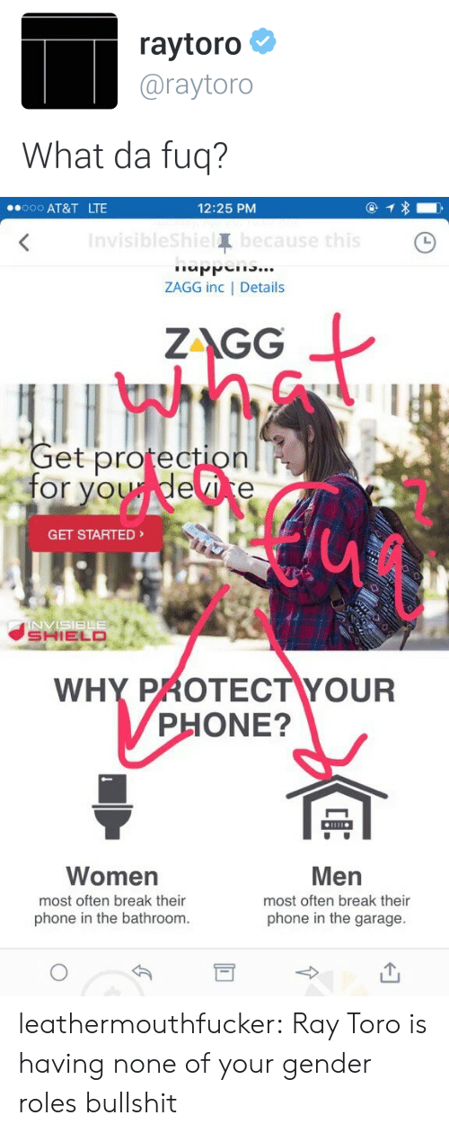 Phone, Target, and Tumblr: raytoro  @raytoro  What da fuq?   .ooo AT&T LTE  12:25 PM  Invisiblesh  Te  ZAGG inc | Details  at  ZAGG  et protection  for voudevice  GET STARTED  SHIELD  WHY PROTECTYOUR  PHONE?  Women  most often break their  phone in the bathroom.  Men  most often break their  phone in the garage. leathermouthfucker: Ray Toro is having none of your gender roles bullshit