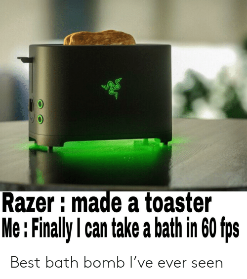fps: Razer imade a toaster  Me : Finally l can take a bath in 60 fps Best bath bomb I've ever seen