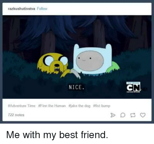 Fist Bumping: razkushutinstva  Folow  NICE  Adventure Time #Finn the Human itjake the dog #fist bump  722 notes  EN Me with my best friend.