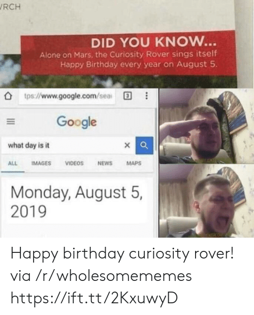 google.com: RCH  DID YOU KNOW...  Alone on Mars, the Curiosity Rover sings itself  Happy Birthday every year on August 5  tps://www.google.com/sea  Google  what day is it  IMAGES  VIDEOS  NEWS  MAPS  ALL  Monday, August 5,  2019 Happy birthday curiosity rover! via /r/wholesomememes https://ift.tt/2KxuwyD