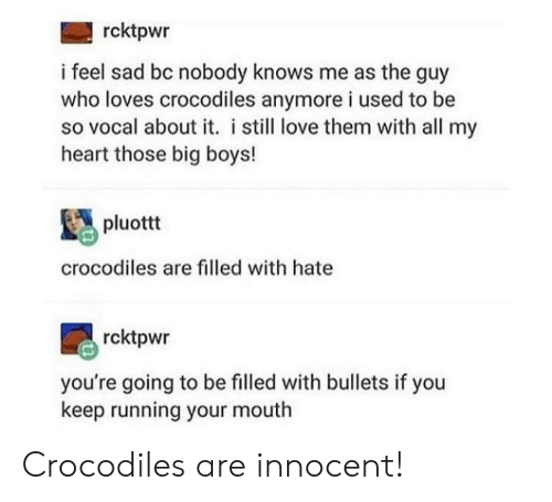 crocodiles: rcktpwr  i feel sad bc nobody knows me as the guy  who loves crocodiles anymore i used to be  so vocal about it. i still love them with all my  heart those big boys!  pluottt  crocodiles are filled with hate  rcktpwr  you're going to be filled with bullets if you  keep running your mouth Crocodiles are innocent!