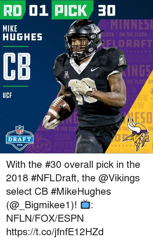 NFL draft: RD 01 PICK 30  MIKE  HUGHES  52  CLOCK  ON THE CLOCK  FLDRAFT  2018  CB  THE CLOC  UCF  ESD  LOON THE CLOF  TH  ON  NFL  DRAFT  NFL  2018  ORAF T  2018 With the #30 overall pick in the 2018 #NFLDraft, the @Vikings select CB #MikeHughes (@_Bigmikee1)!  📺: NFLN/FOX/ESPN https://t.co/jfnfE12HZd