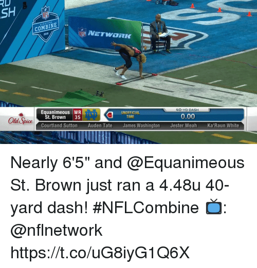 "old spice: RD  SCOUTING  COMBINE  2018  NETWORK  Equanimeous WR  40-YD DASH  St. Brown 35  UNOFFICIAL  TIME  Old Spice  0.00  Courtland Sutton Auden Tate James Washington Jester Weah Ka'Raun White Nearly 6'5"" and @Equanimeous St. Brown just ran a 4.48u 40-yard dash! #NFLCombine  📺: @nflnetwork https://t.co/uG8iyG1Q6X"