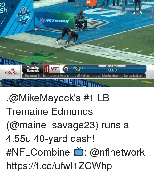old spice: RD  SH  COMBINE  4O-YD DASH  Tremaine LB  Edmunds 12  UNOFFICIAL  VE  0.00  TIME  Old Spice  Shaquem Griffin  James Hearns  Jeff Holland  Joel lyiegbuniwe  Darius Jackson .@MikeMayock's #1 LB Tremaine Edmunds (@maine_savage23) runs a 4.55u 40-yard dash! #NFLCombine  📺: @nflnetwork https://t.co/ufwI1ZCWhp