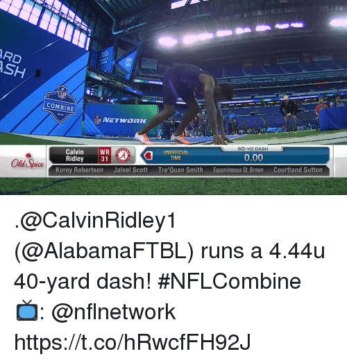 old spice: RD  SH  ZONE  Can  SCOUTING  COMBINE  12  2018  40-YD DASH  UNOFFICIAL  TIME  0.00  Calvin WR  Ridley 31  Equanimeous St. BrownCourtland Sutton  Old Spice  Tre'Quan Smith  Jaleel Scott  Korey Robertson .@CalvinRidley1 (@AlabamaFTBL) runs a 4.44u 40-yard dash! #NFLCombine  📺: @nflnetwork https://t.co/hRwcfFH92J