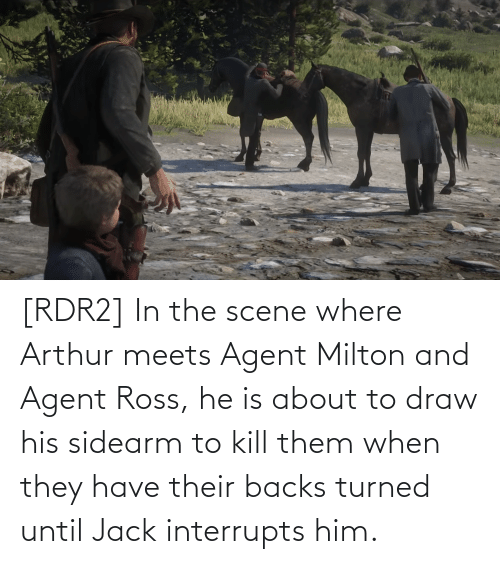 Rdr2: [RDR2] In the scene where Arthur meets Agent Milton and Agent Ross, he is about to draw his sidearm to kill them when they have their backs turned until Jack interrupts him.