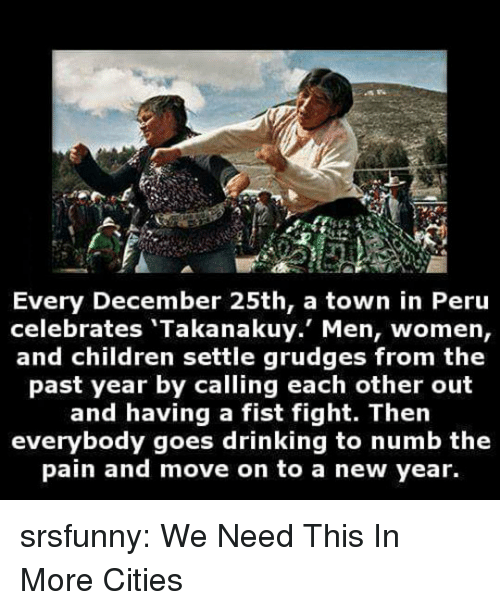 Children, Drinking, and New Year's: re  Every December 25th, a town in Peru  celebrates 'Takanakuy. Men, women,  and children settle grudges from the  past year by calling each other out  and having a fist fight. Then  everybody goes drinking to numb the  pain and move on to a new year. srsfunny:  We Need This In More Cities