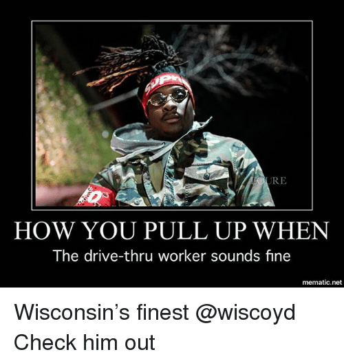 Funny, Drive, and Wisconsin: RE  HOW YOU PULL UP WHEN  The drive-thru worker sounds fine  mematic.net Wisconsin's finest @wiscoyd Check him out