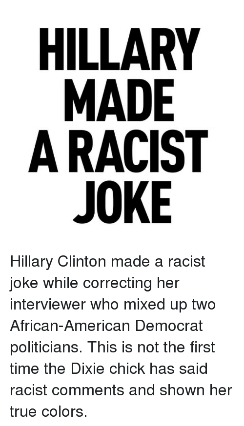 Hillary Clinton, Memes, and True: RE IS E  ADCK  LAA0  IL MRJ Hillary Clinton made a racist joke while correcting her interviewer who mixed up two African-American Democrat politicians. This is not the first time the Dixie chick has said racist comments and shown her true colors.