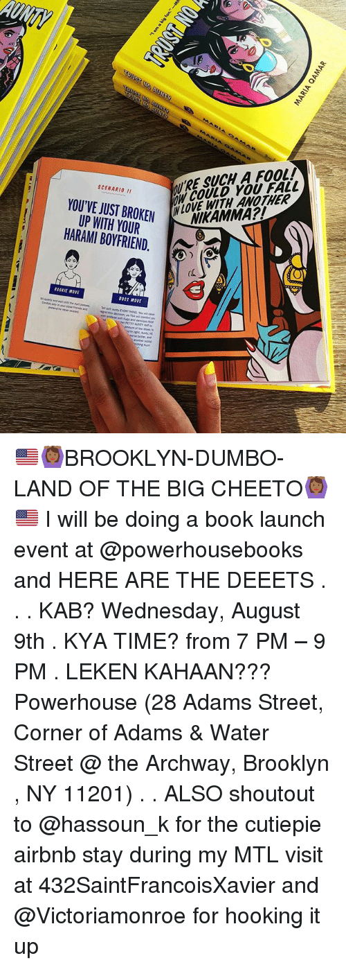 Hooking: ' RE SUCH A FOOL!  NCOULD YOU FALL  SCENARI0 I1  YOU'VE JUST BROKEN  UP WH YOUR  HARAMI BOYFRIEND.  BROKEM LOVE WITH ANOTHER  (C  ROOKIE MOVE  BOSS MOVE 🇺🇸🙆🏾BROOKLYN-DUMBO-LAND OF THE BIG CHEETO🙆🏾🇺🇸 I will be doing a book launch event at @powerhousebooks and HERE ARE THE DEEETS . . . KAB? Wednesday, August 9th . KYA TIME? from 7 PM – 9 PM . LEKEN KAHAAN??? Powerhouse (28 Adams Street, Corner of Adams & Water Street @ the Archway, Brooklyn , NY 11201) . . ALSO shoutout to @hassoun_k for the cutiepie airbnb stay during my MTL visit at 432SaintFrancoisXavier and @Victoriamonroe for hooking it up