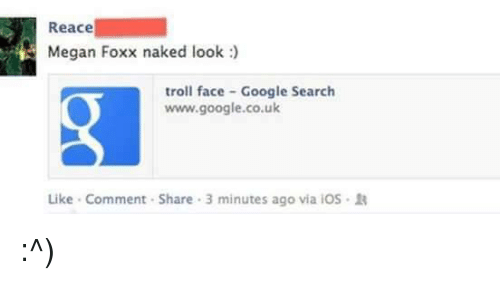 troll face: Reace  Megan Foxx naked look  troll face Google Search  www.google.co.uk  Like Comment Share 3 minutes ago via iOS R :^)