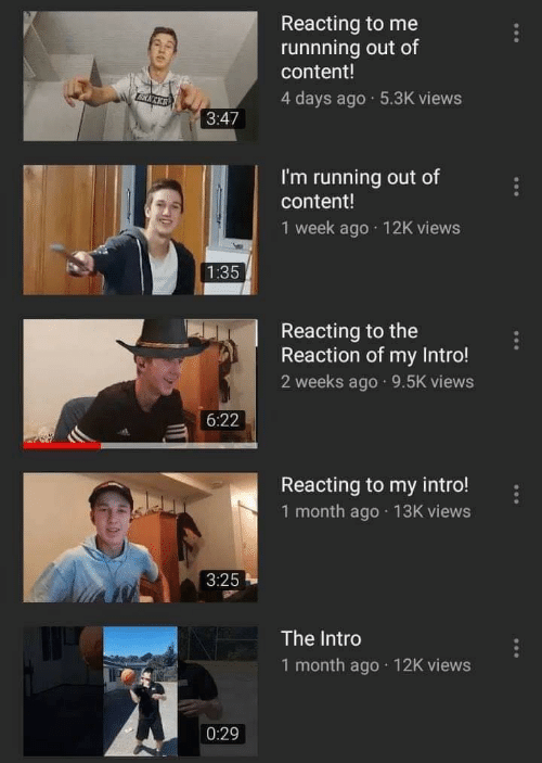 Content, Running, and Intro: Reacting to me  runnning out of  content!  4 days ago 5.3K views  3:47  I'm running out of  content!  1 week ago 12K views  Reacting to the  Reaction of my Intro!  2 weeks ago 9.5K views  6:22  Reacting to my intro!  1 month ago 13K views  3:25  The Intro  1 month ago 12K views  0:29