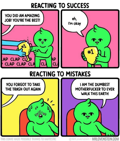 Trash: REACTING TO SUCCESS  YOU DID AN AMAZING  JOB! YOU'RE THE BEST!  eh,  I'm okay  #1  #1  AP  LAP CLAP CL  CLAP CLAP CLA  CL  CL  REACTING TO MISTAKES  YOU FORGOT TO TAKE  THE TRASH OUT AGAIN  I AM THE DUMBEST  MOTHERFUCKER TO EVER  WALK THIS EARTH  @MrLovenstein MRLOVENSTEIN.COM  THIS COMIC MADE POSSIBLE THANKS TO HARTESTIC