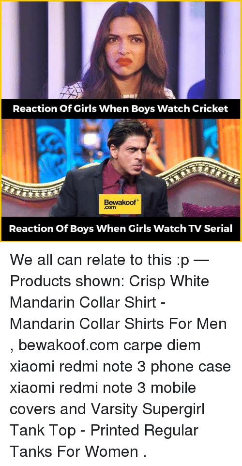 Carpe Diem: Reaction of Girls When Boys Watch Cricket  Bewakoof  Com  Reaction of Boys When Girls Watch TV Serial We all can relate to this :p   — Products shown: Crisp White Mandarin Collar Shirt -  Mandarin Collar Shirts For Men  , bewakoof.com carpe diem xiaomi redmi note 3 phone case xiaomi redmi note 3  mobile covers and  Varsity Supergirl Tank Top - Printed Regular Tanks For Women  .