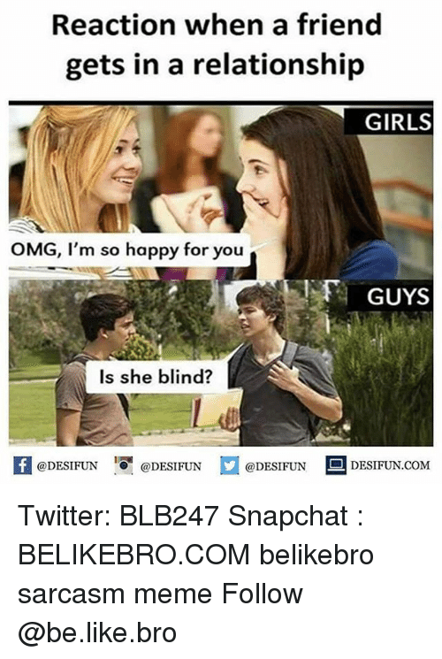Blindes: Reaction when a friend  gets in a relationship  GIRLS  OMG, I'm so happy for you  GUYS  Is she blind?  K @DESIFUN 1 @DESIFUN @DESIFUN-DESIFUN.COM Twitter: BLB247 Snapchat : BELIKEBRO.COM belikebro sarcasm meme Follow @be.like.bro