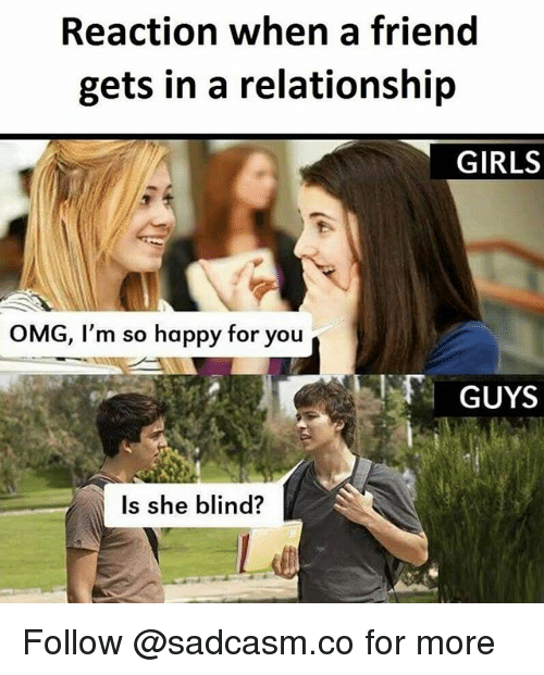 Blindes: Reaction when a friend  gets in a relationship  GIRLS  OMG, I'm so happy for you  GUYS  Is she blind? Follow @sadcasm.co for more