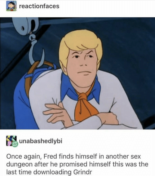 Grindr: reactionfaces  unabashedlybi  Once again, Fred finds himself in another sex  dungeon after he promised himself this was the  last time downloading Grindr