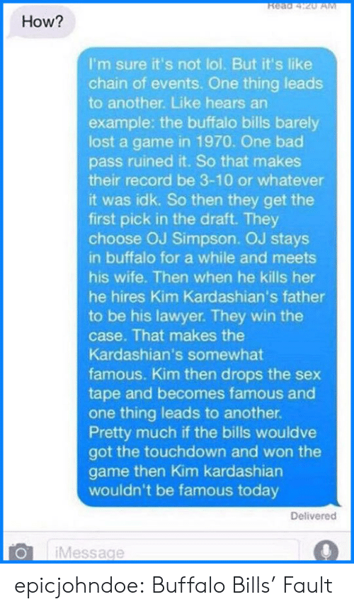 Buffalo Bills: Read 4:20 AM  How?  I'm sure it's not lol. But it's like  chain of events. One thing leads  to another. Like hears an  example: the buffalo bills barely  lost a game in 1970. One bad  pass ruined it. So that makes  their record be 3-10 or whatever  it was idk. So then they get the  first pick in the draft. They  choose OJ Simpson. OJ stays  in buffalo for a while and meets  his wife. Then when he kills her  he hires Kim Kardashian's father  to be his lawyer. They win the  case. That makes the  Kardashian's somewhat  famous. Kim then drops the sex  tape and becomes famous and  one thing leads to another.  Pretty much if the bills wouldve  got the touchdown and won the  game then Kim kardashian  wouldn't be famous today  Delivered  Message epicjohndoe:  Buffalo Bills' Fault