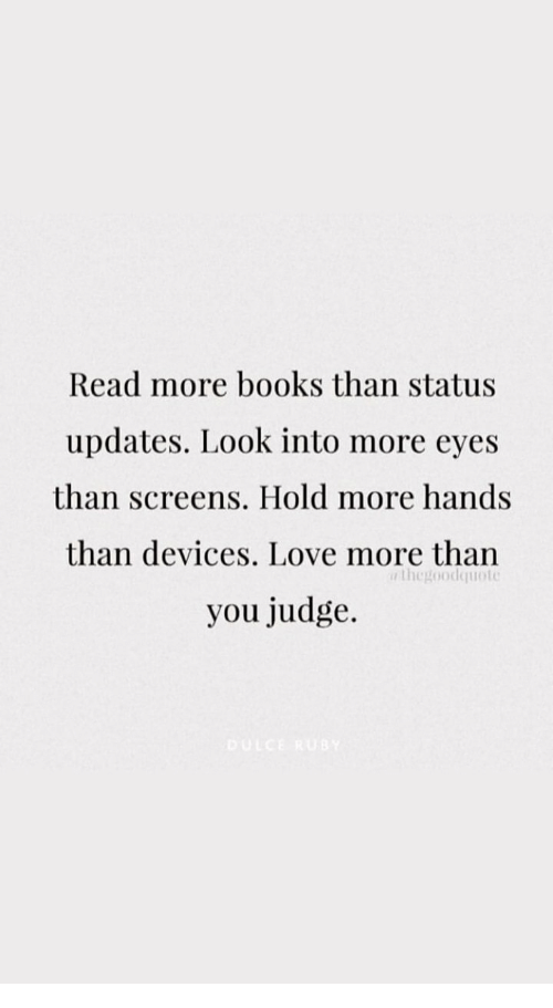 Books, Love, and Judge: Read more books than status  updates. Look into more eyes  than screens. Hold more hands  than devices. Love more than  you judge.  thegoodquoto