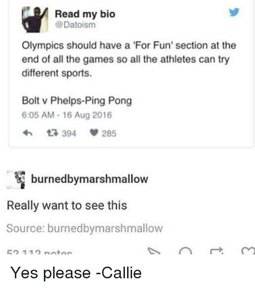 Bolting: Read my bico  @Datoisnm  Olympics should have a 'For Fun' section at the  end of all the games so all the athletes can try  different sports.  Bolt v Phelps-Ping Pong  6:05 AM-16 Aug 2016  394  285  burnedbymarshmallow  Really want to see this  Source: burnedbymarshmallow  52 11 nnta Yes please -Callie