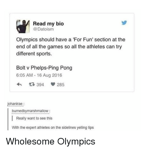 sidelines: Read my bio  @Datoism  Olympics should have a 'For Fun' section at the  end of all the games so all the athletes can try  different sports.  Bolt v Phelps-Ping Pong  6:05 AM - 16 Aug 2016  3 394  285  ohanirae:  burnedbymarshmallow:  Really want to see this  With the expert athletes on the sidelines yelling tips <p>Wholesome Olympics</p>