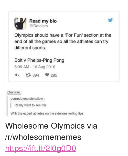 "sidelines: Read my bio  @Datoism  Olympics should have a 'For Fun' section at the  end of all the games so all the athletes can try  different sports.  Bolt v Phelps-Ping Pong  6:05 AM - 16 Aug 2016  3 394  285  ohanirae:  burnedbymarshmallow:  Really want to see this  With the expert athletes on the sidelines yelling tips <p>Wholesome Olympics via /r/wholesomememes <a href=""https://ift.tt/2l0g0D0"">https://ift.tt/2l0g0D0</a></p>"