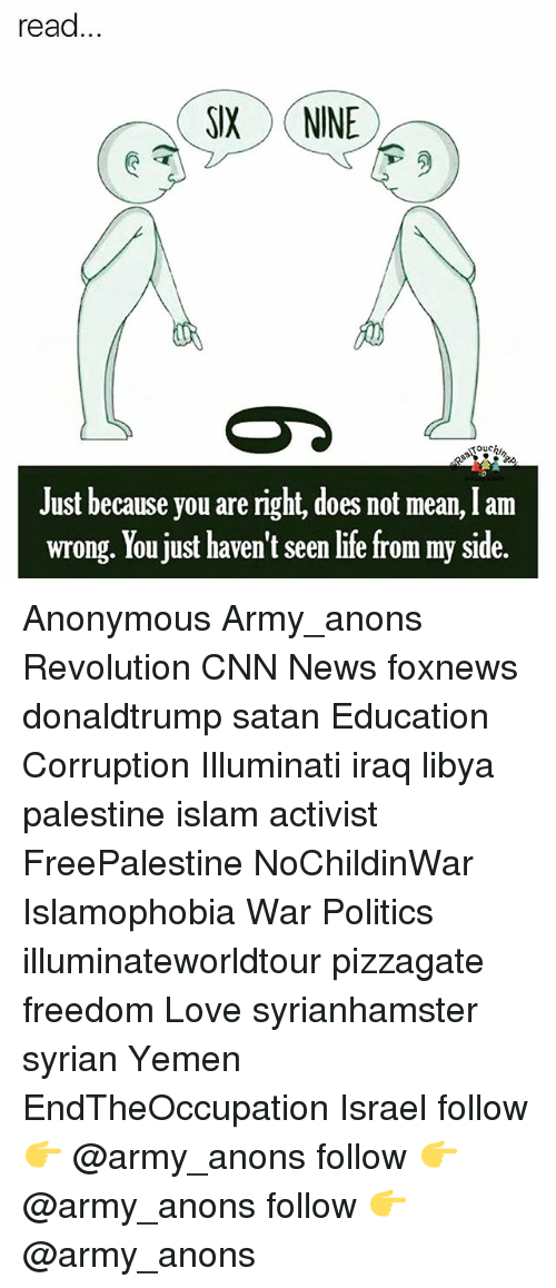 My Sides: read...  SIX NINE  ouchi,  Just because you are right, does not mean, I am  wrong. You just haven't seen life from my side. Anonymous Army_anons Revolution CNN News foxnews donaldtrump satan Education Corruption Illuminati iraq libya palestine islam activist FreePalestine NoChildinWar Islamophobia War Politics illuminateworldtour pizzagate freedom Love syrianhamster syrian Yemen EndTheOccupation Israel follow 👉 @army_anons follow 👉 @army_anons follow 👉 @army_anons