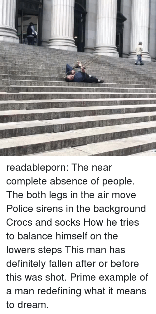 Crocs, Definitely, and Police: readableporn: The near complete absence of people. The both legs in the air move Police sirens in the background Crocs and socks How he tries to balance himself on the lowers steps This man has definitely fallen after or before this was shot. Prime example of a man redefining what it means to dream.