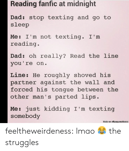 Dad Stop: Reading fanfic at midnight  Dad: stop texting and go to  sleep  Me: I'm not texting. I'm  reading.  Dad: oh really? Read the line  vou're on.  Line: He roughly shoved his  partner against the wall and  forced his tongue between the  other man's parted lips.  Me: just kidding I'm texting  somebody feeltheweirdeness:  lmao  😂 the struggles