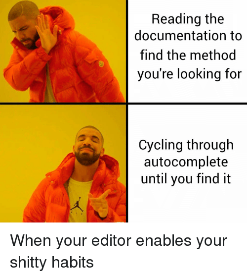Cycling: Reading the  documentation to  find the method  you're looking for  Cycling through  autocomplete  until you find it When your editor enables your shitty habits